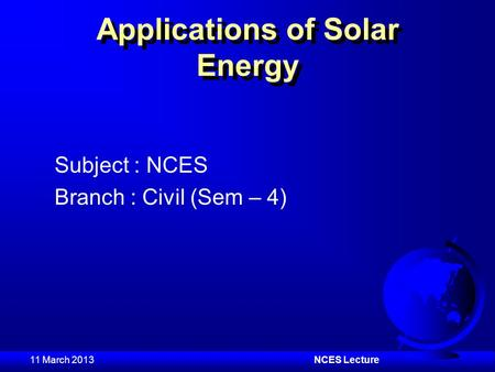 11 March 2013NCES Lecture Applications of Solar Energy Subject : NCES Branch : Civil (Sem – 4)