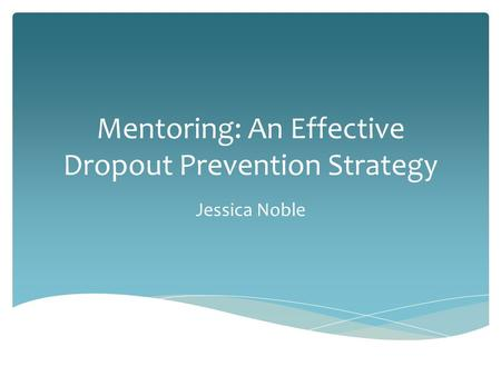 Mentoring: An Effective Dropout Prevention Strategy Jessica Noble.