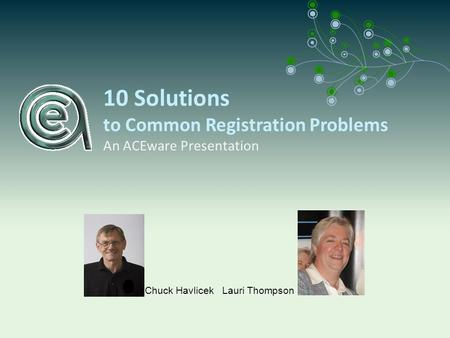 10 Solutions to Common Registration Problems An ACEware Presentation Chuck Havlicek Lauri Thompson.