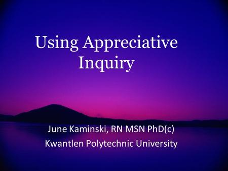 Using Appreciative Inquiry June Kaminski, RN MSN PhD(c) Kwantlen Polytechnic University.