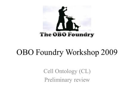 OBO Foundry Workshop 2009 Cell Ontology (CL) Preliminary review.