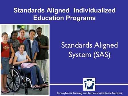 Pennsylvania Training and Technical Assistance Network Standards Aligned Individualized Education Programs Standards Aligned System (SAS)