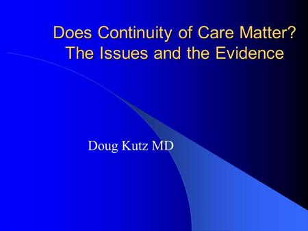 Does Continuity of Care Matter? The Issues and the Evidence Doug Kutz MD.