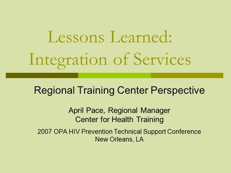 Lessons Learned: Integration of Services Regional Training Center Perspective April Pace, Regional Manager Center for Health Training 2007 OPA HIV Prevention.