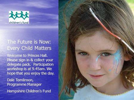 The Future is Now: Every Child Matters Welcome to Princes Hall. Please sign in & collect your delegate pack. Participation workshop is at 9.45am. We hope.