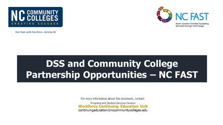 One Team with One Voice…Serving 58 DSS and Community College Partnership Opportunities – NC FAST For more information about this document, contact: Programs.
