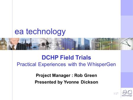 1/27 ea technology DCHP Field Trials Practical Experiences with the WhisperGen Project Manager : Rob Green Presented by Yvonne Dickson.