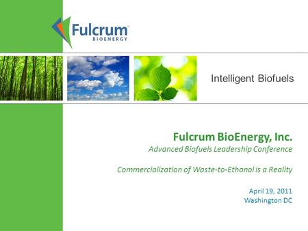 Intelligent Biofuels Fulcrum BioEnergy, Inc. Advanced Biofuels Leadership Conference Commercialization of Waste-to-Ethanol is a Reality April 19, 2011.