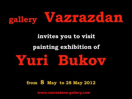 Gallery Vazrazdan invites you to visit p ainting exhibition of Yuri Bukov from 8 May to 28 May 2012 www.vazrazdane-gallery.com.