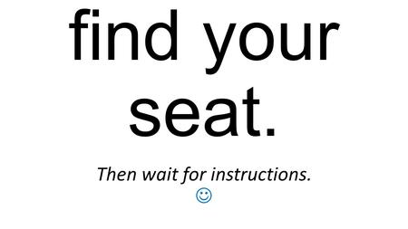 Quietly find your seat. Then wait for instructions.