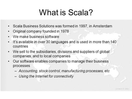 What is Scala? Scala Business Solutions was formed in 1997, in Amsterdam Original company founded in 1978 We make business software It's available in over.