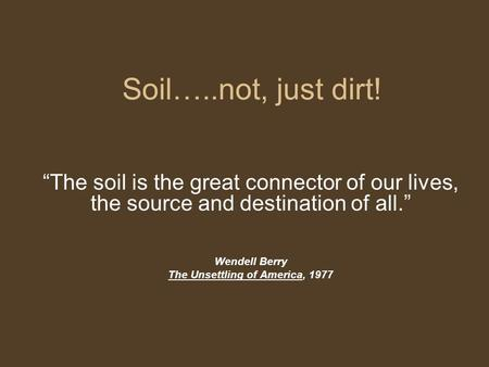 "Soil…..not, just dirt! ""The soil is the great connector of our lives, the source and destination of all."" Wendell Berry The Unsettling of America, 1977."
