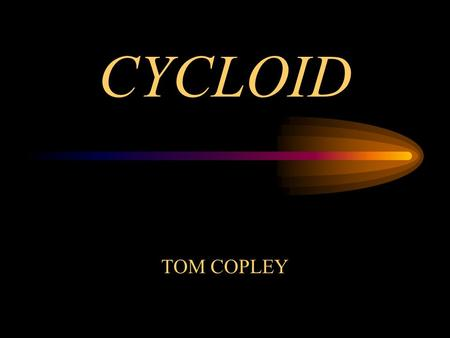 CYCLOID TOM COPLEY. Cycloid Galileo Galilei 1599 cycloid area of cycloid = pi times the area of the circle.