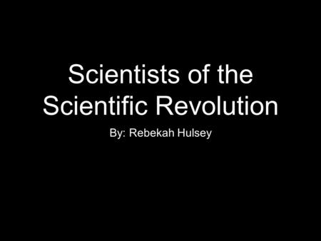 Scientists of the Scientific Revolution By: Rebekah Hulsey.
