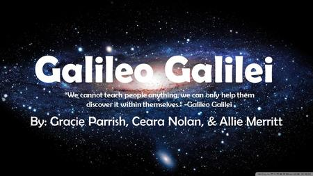 "Galileo Galilei By: Gracie Parrish, Ceara Nolan, & Allie Merritt ""We cannot teach people anything; we can only help them discover it within themselves."""