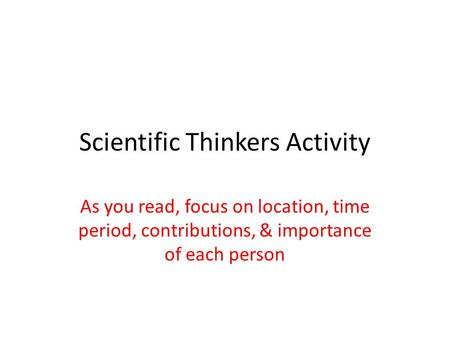 Scientific Thinkers Activity As you read, focus on location, time period, contributions, & importance of each person.