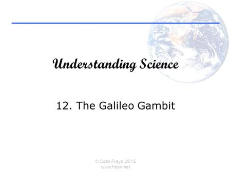 Understanding Science 12. The Galileo Gambit © Colin Frayn, 2015 www.frayn.net.