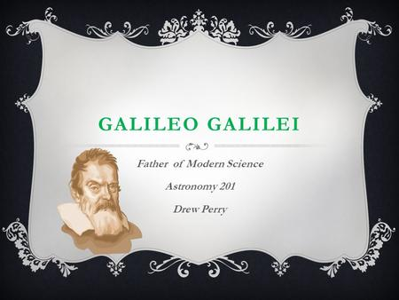 GALILEO GALILEI Father of Modern Science Astronomy 201 Drew Perry.
