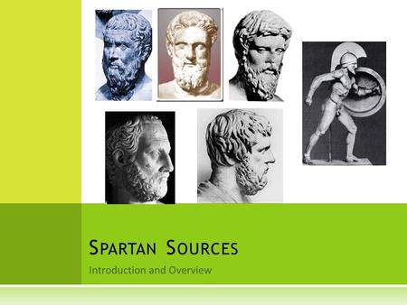 Introduction and Overview S PARTAN S OURCES.  Aristophanes – Lysistrata 980 – 1321  Diodorus 11.50  Herodotus 1. 65-68, 5. 39 – 51, 6. 56-86d, 7. 202-239.