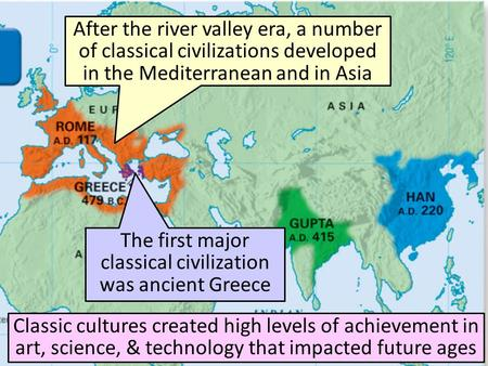 After the river valley era, a number of classical civilizations developed in the Mediterranean and in Asia Classic cultures created high levels of achievement.