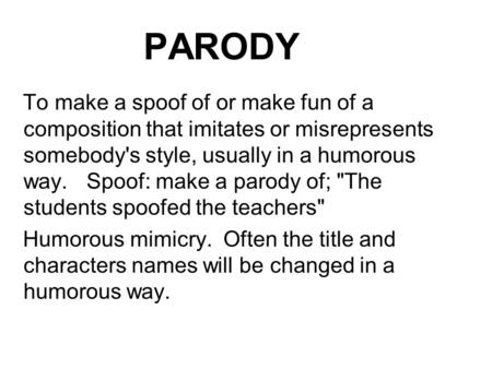 PARODY To make a spoof of or make fun of a composition that imitates or misrepresents somebody's style, usually in a humorous way. Spoof: make a parody.