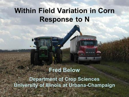 Within Field Variation in Corn Response to N Fred Below Department of Crop Sciences University of Illinois at Urbana-Champaign.