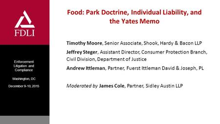 Enforcement Litigation and Compliance Washington, DC December 9-10, 2015 Food: Park Doctrine, Individual Liability, and the Yates Memo Timothy Moore, Senior.