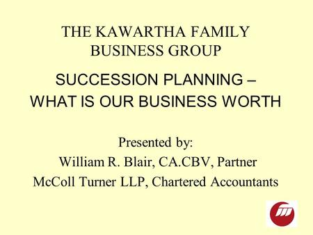 THE KAWARTHA FAMILY BUSINESS GROUP SUCCESSION PLANNING – WHAT IS OUR BUSINESS WORTH Presented by: William R. Blair, CA.CBV, Partner McColl Turner LLP,