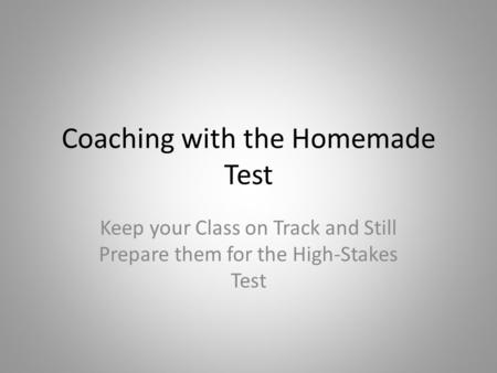 Coaching with the Homemade Test Keep your Class on Track and Still Prepare them for the High-Stakes Test.