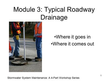 1 Module 3: Typical Roadway Drainage Where it goes in Where it comes out Stormwater System Maintenance: A 4-Part Workshop Series.