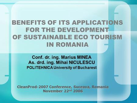 BENEFITS OF ITS APPLICATIONS FOR THE DEVELOPMENT OF SUSTAINABLE ECO TOURISM IN ROMANIA CleanProd-2007 Conference, Suceava, Romania November 22 nd 2006.