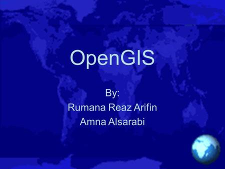 OpenGIS By: Rumana Reaz Arifin Amna Alsarabi. What is Open GIS  Transparent access to mixed geodata and geoprocessing resources in a networked environment.