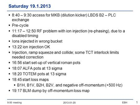 2013-01-20 9:00 meetingEBH 1  8:40 – 9:30 access for MKB (dilution kicker) LBDS B2 – PLC exchange  Pre-cycle  11:17 – 12:50 RF problem with ion injection.