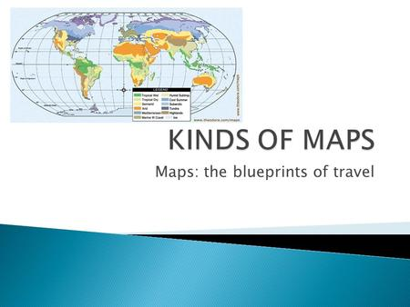 Maps: the blueprints of travel.  There are dozens of kinds of maps.