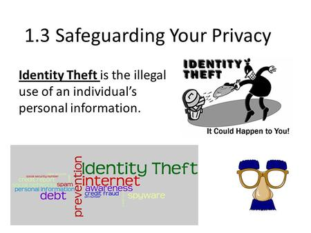 1.3 Safeguarding Your Privacy Identity Theft is the illegal use of an individual's personal information.