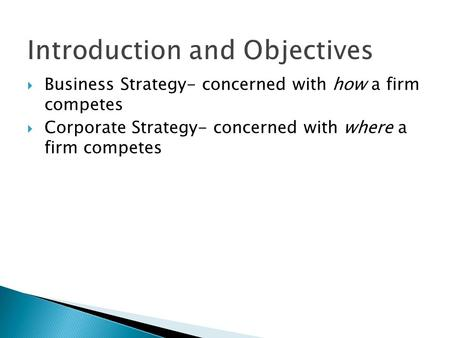 Introduction and Objectives  Business Strategy- concerned with how a firm competes  Corporate Strategy- concerned with where a firm competes.