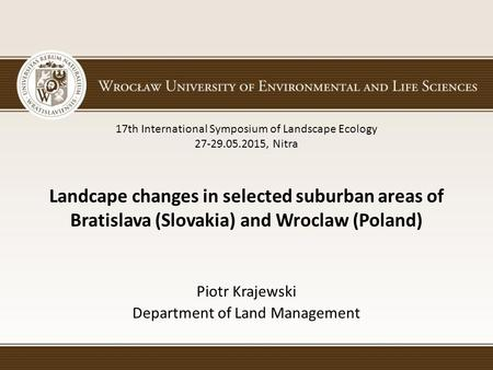 Landcape changes in selected suburban areas of Bratislava (Slovakia) and Wroclaw (Poland) Piotr Krajewski Department of Land Management 17th International.
