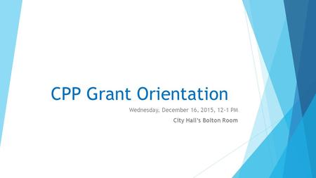 CPP Grant Orientation Wednesday, December 16, 2015, 12-1 PM City Hall's Bolton Room.