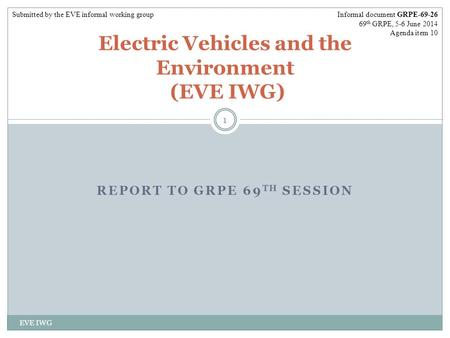 REPORT TO GRPE 69 TH SESSION EVE IWG 1 Electric Vehicles and the Environment (EVE IWG) Informal document GRPE-69-26 69 th GRPE, 5-6 June 2014 Agenda item.