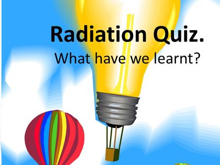 Radiation Quiz. What have we learnt? A) Infra- red radiation B) Visible light C) Radiowaves Lamps are designed to give off......? D) UV.