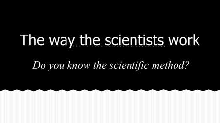The way the scientists work Do you know the scientific method?