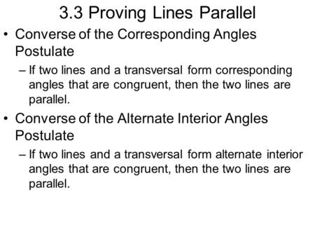 3.3 Proving Lines Parallel Converse of the Corresponding Angles Postulate –If two lines and a transversal form corresponding angles that are congruent,