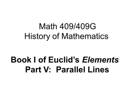 Math 409/409G History of Mathematics Book I of Euclid's Elements Part V: Parallel Lines.