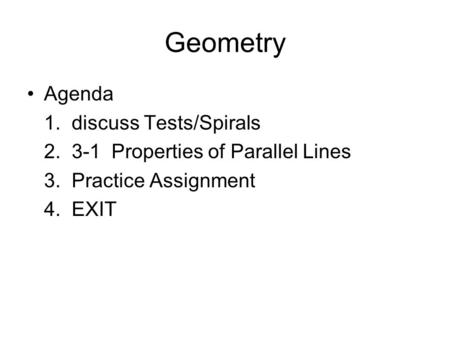Geometry Agenda 1. discuss Tests/Spirals 2. 3-1 Properties of Parallel Lines 3. Practice Assignment 4. EXIT.