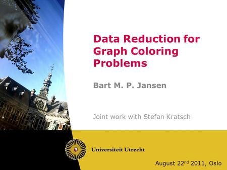 Data Reduction for Graph Coloring Problems Bart M. P. Jansen Joint work with Stefan Kratsch August 22 nd 2011, Oslo.