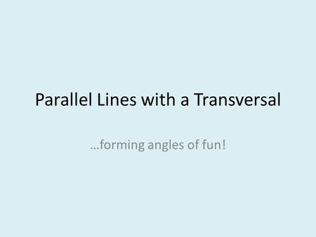 Parallel Lines with a Transversal …forming angles of fun!