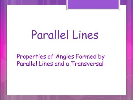 Parallel Lines Properties of Angles Formed by Parallel Lines and a Transversal.