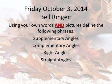 Friday October 3, 2014 Bell Ringer: AND Using your own words AND pictures define the following phrases: Supplementary Angles Complementary Angles Right.