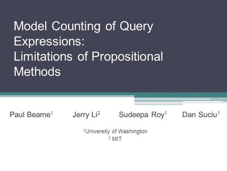 Model Counting of Query Expressions: Limitations of Propositional Methods Paul Beame 1 Jerry Li 2 Sudeepa Roy 1 Dan Suciu 1 1 University of Washington.