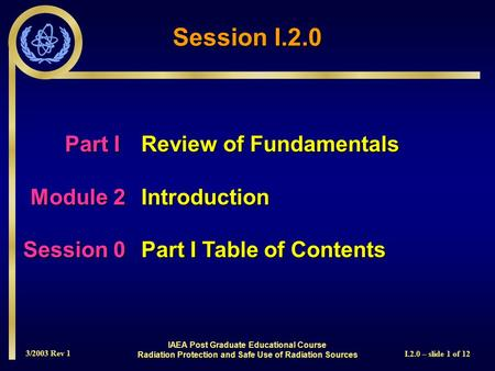 3/2003 Rev 1 I.2.0 – slide 1 of 12 Session I.2.0 Part I Review of Fundamentals Module 2Introduction Session 0Part I Table of Contents IAEA Post Graduate.